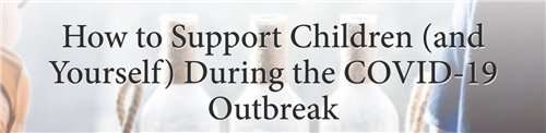 How to Support Children (and Yourself) During the COVID-19 Outbreak